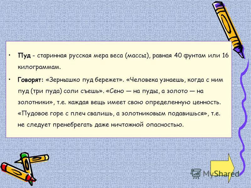 Пуд - старинная русская мера веса (массы), равная 40 фунтам или 16 килограммам. Говорят: «Зернышко пуд бережет». «Человека узнаешь, когда с ним пуд (три пуда) соли съешь». «Сено на пуды, а золото на золотники», т.е. каждая вещь имеет свою определенну