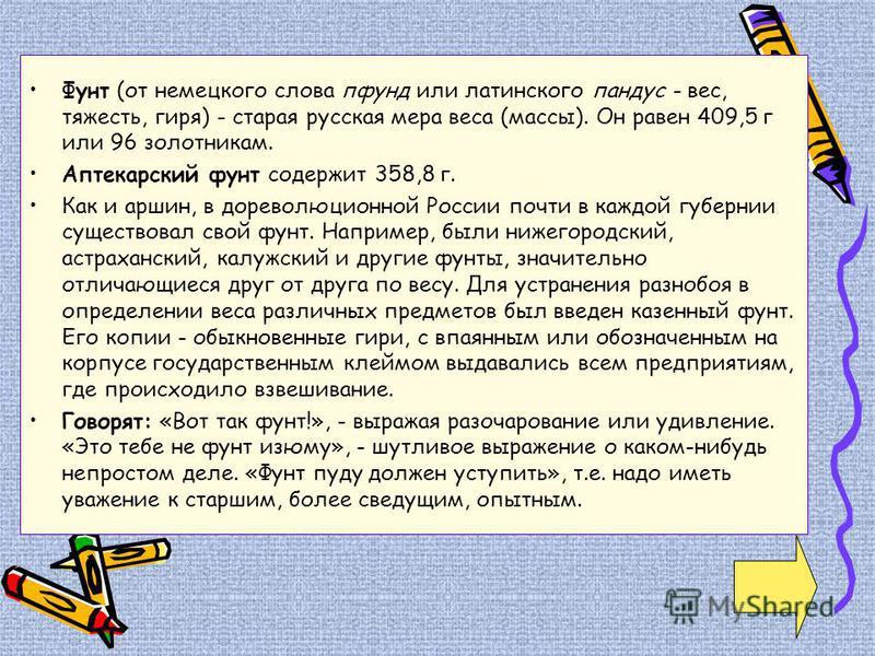 Фунт (от немецкого слова пфунд или латинского пандус - вес, тяжесть, гиря) - старая русская мера веса (массы). Он равен 409,5 г или 96 золотникам. Аптекарский фунт содержит 358,8 г. Как и аршин, в дореволюционной России почти в каждой губернии сущест