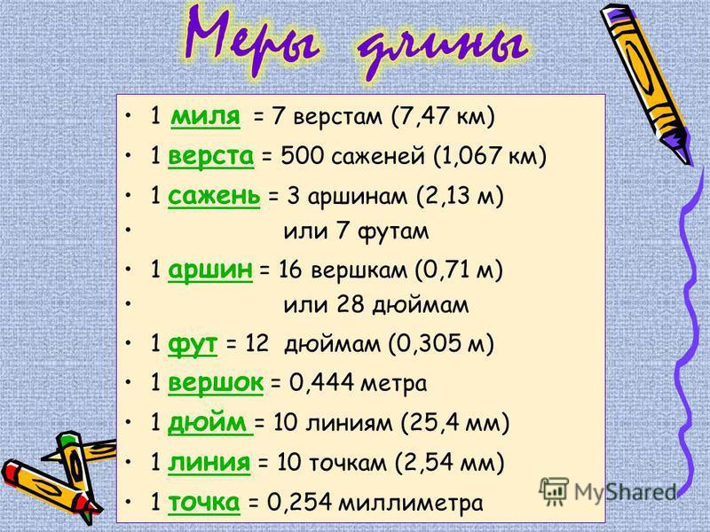 1 миля = 7 верстам (7,47 км) миля 1 верста = 500 саженей (1,067 км) верста 1 сажень = 3 аршинам (2,13 м) сажень или 7 футам 1 аршин = 16 вершкам (0,71 м) аршин или 28 дюймам 1 фут = 12 дюймам (0,305 м) фут 1 вершок = 0,444 метра вершок 1 дюйм = 10 ли