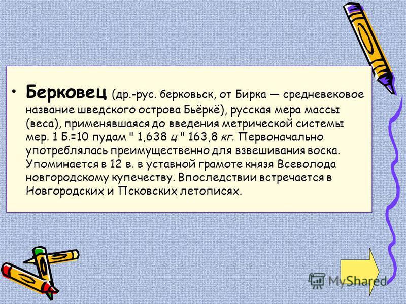 Берковец (др.-рус. берковьск, от Бирка средневековое название шведского острова Бьёркё), русская мера массы (веса), применявшаяся до введения метрической системы мер. 1 Б.=10 пудам