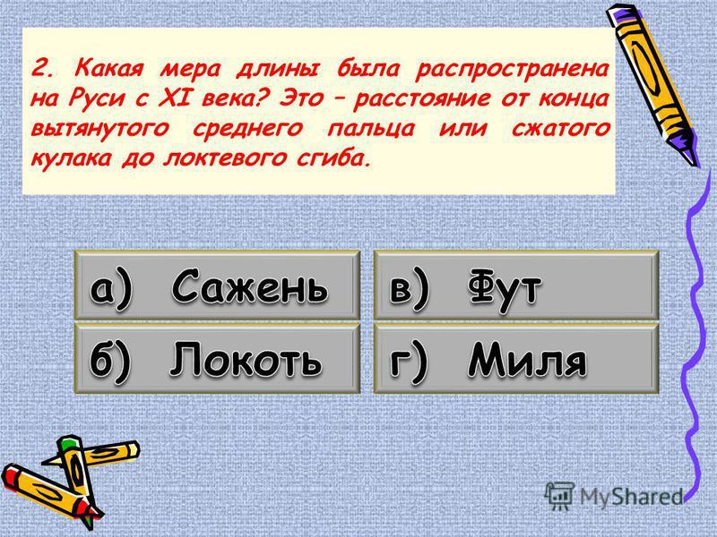 2. Какая мера длины была распространена на Руси с ХI века? Это – расстояние от конца вытянутого среднего пальца или сжатого кулака до локтевого сгиба.