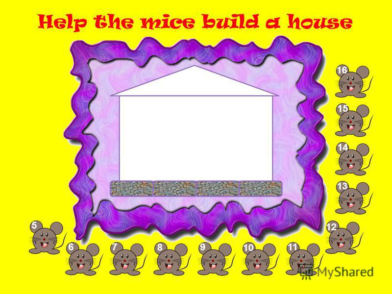 Help the mice build a house 5 67 8 9 10 11 1212 13 14 1515 1616