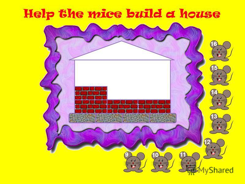 Help the mice build a house 9 10 11 1212 13 14 1515 1616