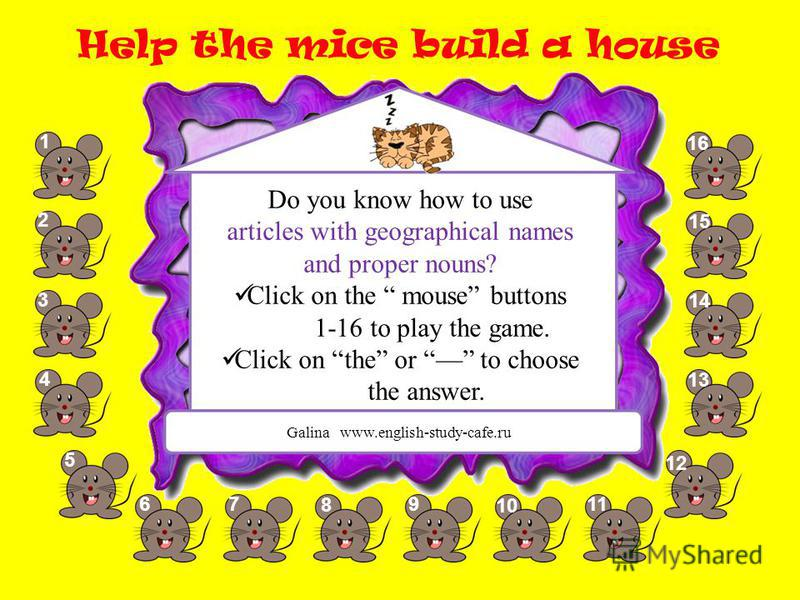 Help the mice build a house 1 2 3 5 67 8 9 10 11 1212 13 14 1515 1616 4 Galina www.english-study-cafe.ru Do you know how to use articles with geographical names and proper nouns? Click on the mouse buttons 1-16 to play the game. Click on the or to ch