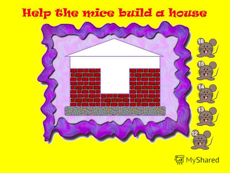 Help the mice build a house 13 14 1515 1616 1212