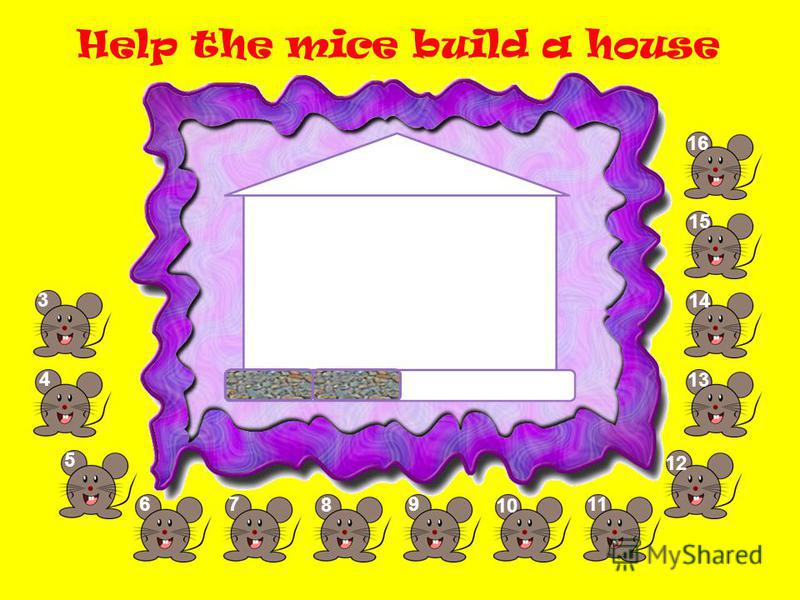 Help the mice build a house 3 5 67 8 9 10 11 1212 13 14 1515 1616 4