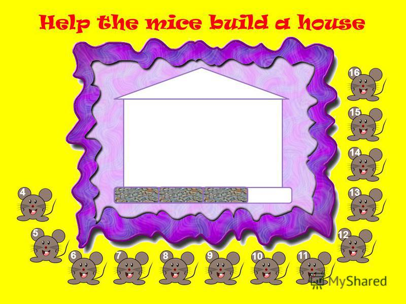 Help the mice build a house 5 67 8 9 10 11 1212 13 14 1515 1616 4