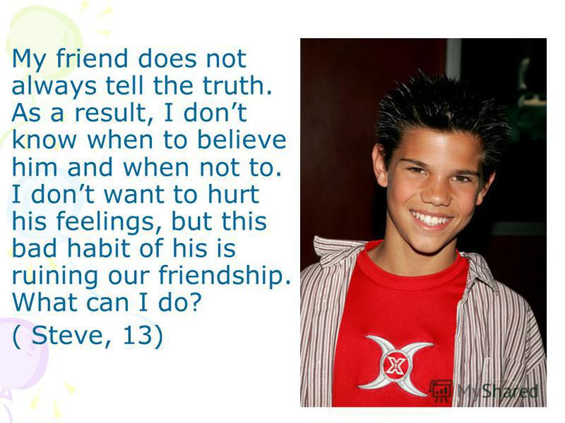 My friend does not always tell the truth. As a result, I dont know when to believe him and when not to. I dont want to hurt his feelings, but this bad habit of his is ruining our friendship. What can I do? ( Steve, 13)