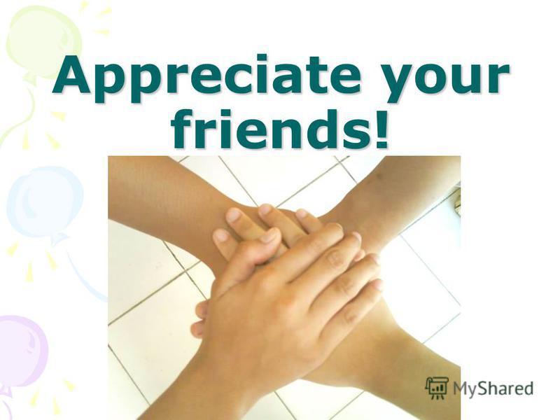 Appreciate your friends!