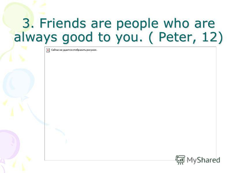3. Friends are people who are always good to you. ( Peter, 12)