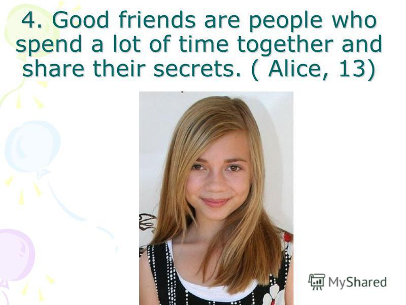 4. Good friends are people who spend a lot of time together and share their secrets. ( Alice, 13)