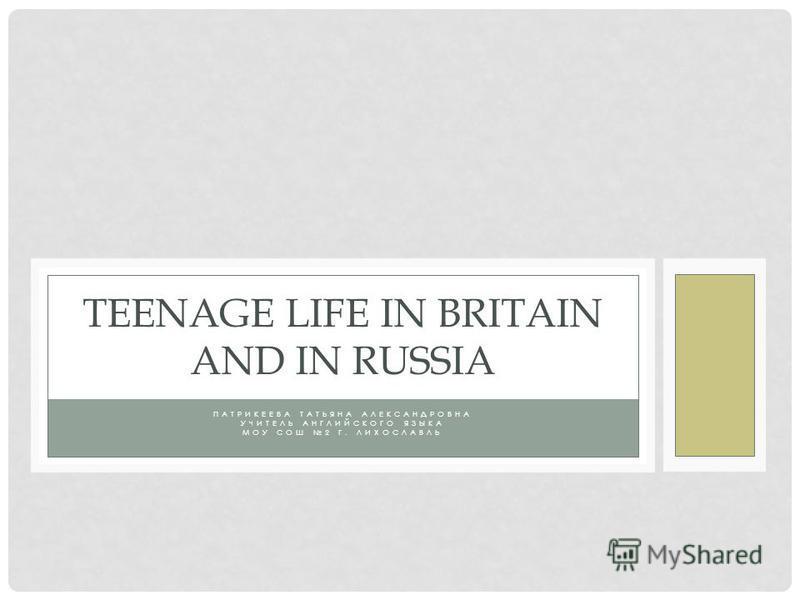 ПАТРИКЕЕВА ТАТЬЯНА АЛЕКСАНДРОВНА УЧИТЕЛЬ АНГЛИЙСКОГО ЯЗЫКА МОУ СОШ 2 Г. ЛИХОСЛАВЛЬ TEENAGE LIFE IN BRITAIN AND IN RUSSIA