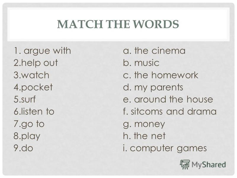 MATCH THE WORDS 1. argue with 2.help out 3.watch 4.pocket 5.surf 6.listen to 7.go to 8.play 9.do a. the cinema b. music c. the homework d. my parents e. around the house f. sitcoms and drama g. money h. the net i. computer games