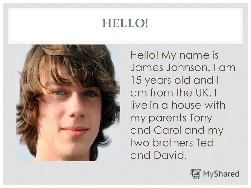HELLO! Hello! My name is James Johnson. I am 15 years old and I am from the UK. I live in a house with my parents Tony and Carol and my two brothers Ted and David.