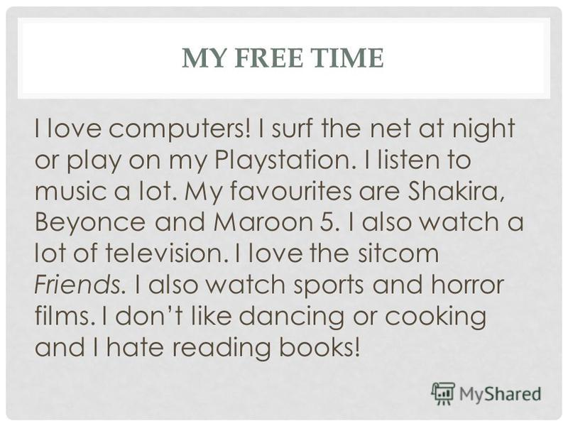 MY FREE TIME I love computers! I surf the net at night or play on my Playstation. I listen to music a lot. My favourites are Shakira, Beyonce and Maroon 5. I also watch a lot of television. I love the sitcom Friends. I also watch sports and horror fi
