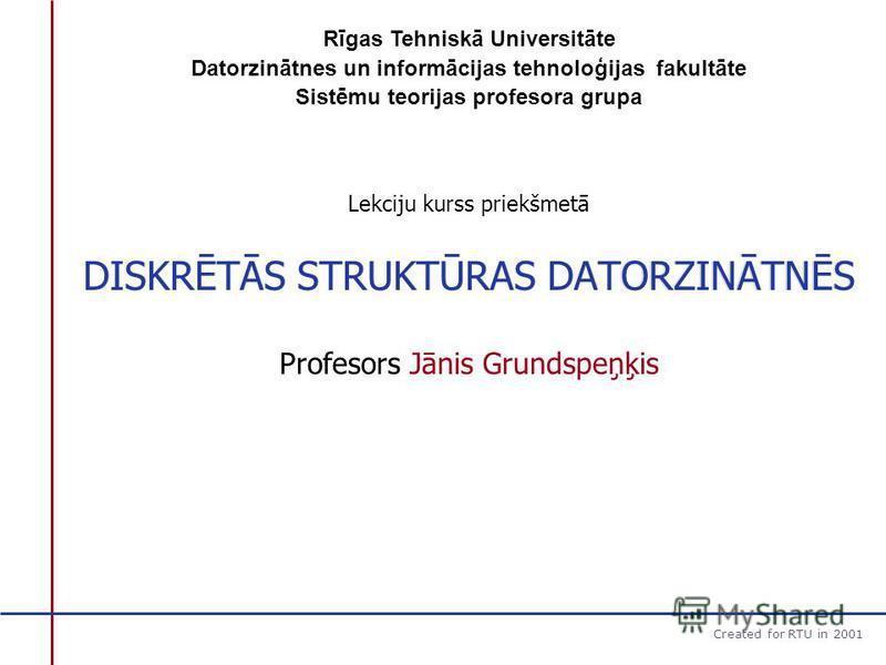Created for RTU in 2001 DISKRĒTĀS STRUKTŪRAS DATORZINĀTNES DISKRĒTĀS STRUKTŪRAS DATORZINĀTNĒS Lekciju kurss priekšmetā Profesors Jānis Grundspeņķis Rīgas Tehniskā Universitāte Datorzinātnes un informācijas tehnoloģijas fakultāte Sistēmu teorijas prof