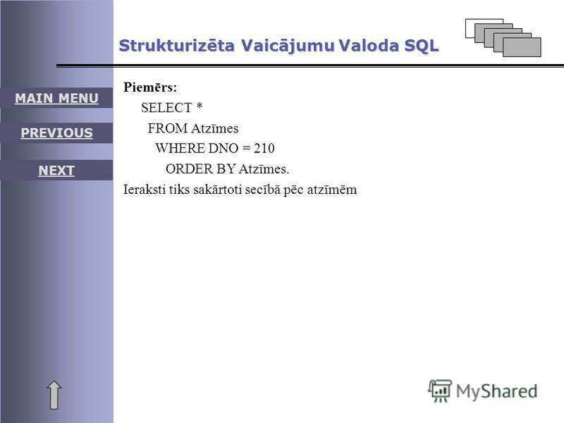 MAIN MENU PREVIOUS NEXT Strukturizēta Vaicājumu Valoda SQL Piemērs: SELECT * FROM Atzīmes WHERE DNO = 210 ORDER BY Atzīmes. Ieraksti tiks sakārtoti secībā pēc atzīmēm