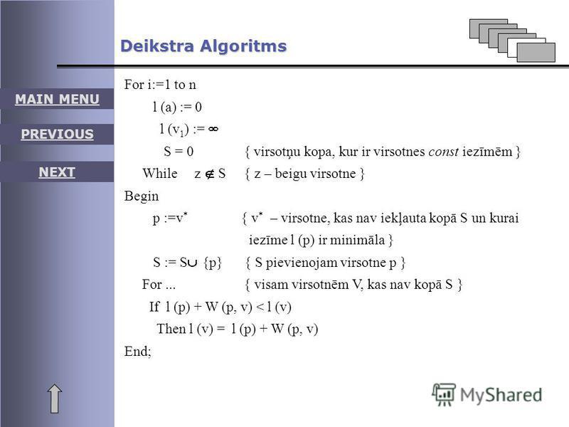 MAIN MENU PREVIOUS NEXT For i:=1 to n l (a) := 0 l (v 1 ) := S = 0 { virsotņu kopa, kur ir virsotnes const iezīmēm } While z S { z – beigu virsotne } Begin p :=v * { v * – virsotne, kas nav iekļauta kopā S un kurai iezīme l (p) ir minimāla } S := S {