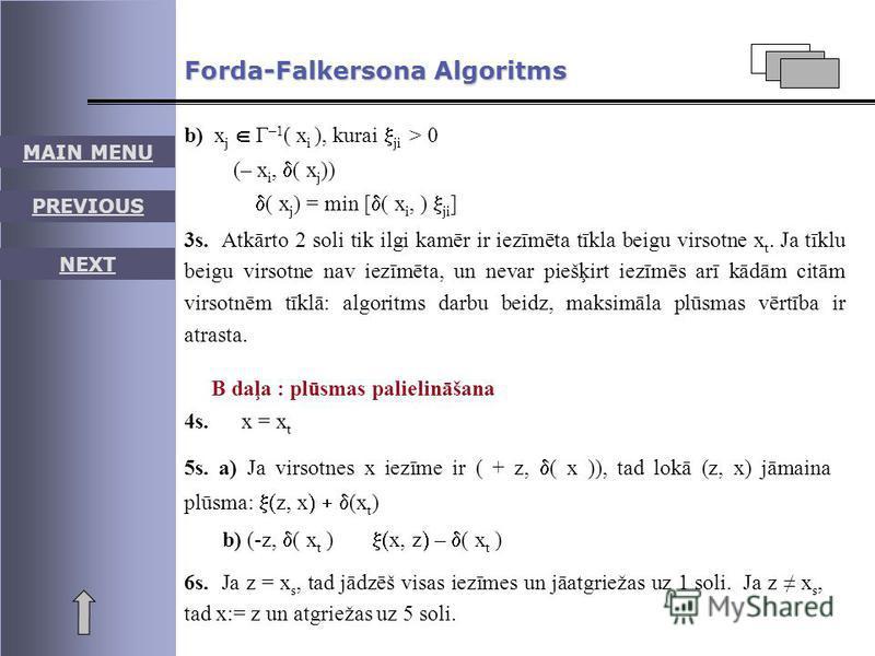 MAIN MENU PREVIOUS NEXT Forda-Falkersona Algoritms b) x j Г –1 ( x i ), kurai ji > 0 (– x i, ( x j )) ( x j ) = min [ ( x i, ) ji ] 3s. Atkārto 2 soli tik ilgi kamēr ir iezīmēta tīkla beigu virsotne x t. Ja tīklu beigu virsotne nav iezīmēta, un nevar