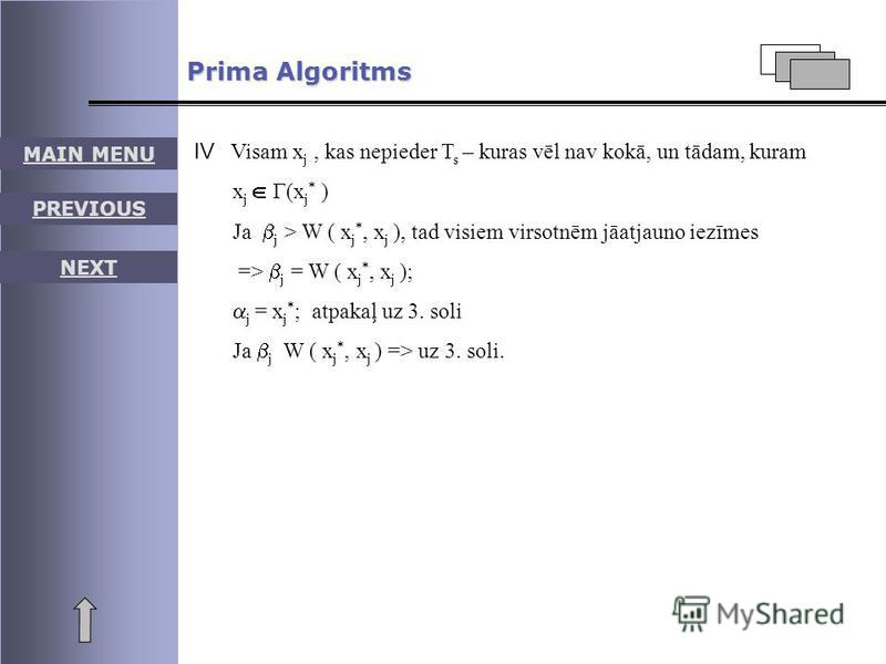 MAIN MENU PREVIOUS NEXT Prima Algoritms Visam xj xj, kas nepieder T s – kuras vēl nav kokā, un tādam, kuram x j Г(x j * ) Ja j > W ( x j *, x j ), tad visiem virsotnēm jāatjauno iezīmes => j = W ( x j *, x j ); j = x j * ; atpakaļ uz 3. soli Ja j W (