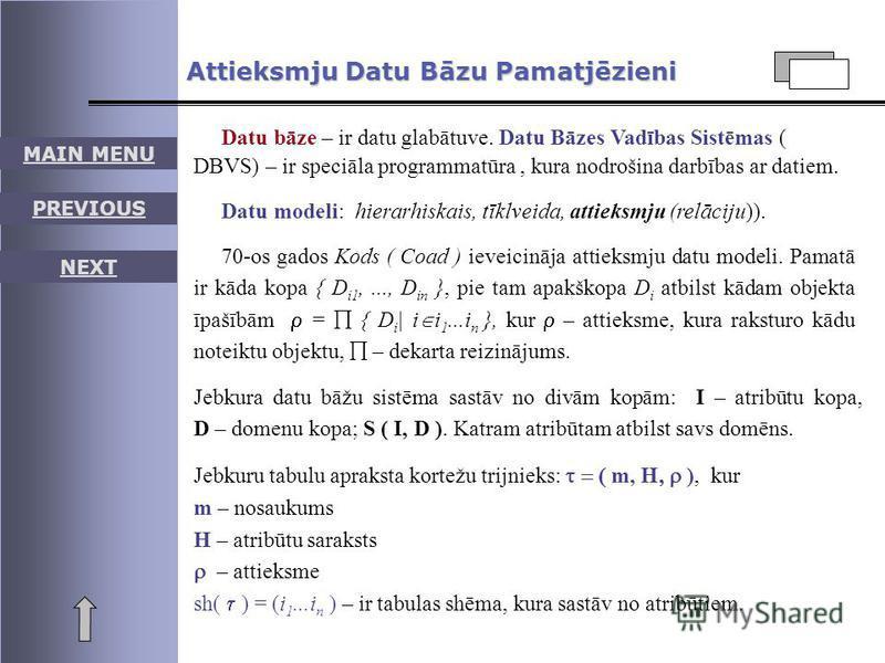 MAIN MENU PREVIOUS NEXT Attieksmju Datu Bāzu Pamatjēzieni Datu bāze – ir datu glabātuve. Datu Bāzes Vadības Sistēmas ( DBVS) – ir speciāla programmatūra, kura nodrošina darbības ar datiem. Datu modeli: hierarhiskais, tīklveida, attieksmju (relāciju))