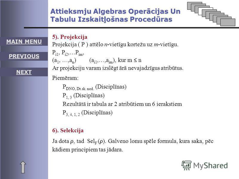 MAIN MENU PREVIOUS NEXT Attieksmju Algebras Operācijas Un Tabulu Izskaitļošnas Procedūras 5). Projekcija Projekcija ( P ) attēlo n-vietīgu kortežu uz m-vietīgu. P i1, P i2,…P im, (a 1, …,a n ) (a i1,…,a im ), kur m n Ar projekciju varam izslēgt ārā n