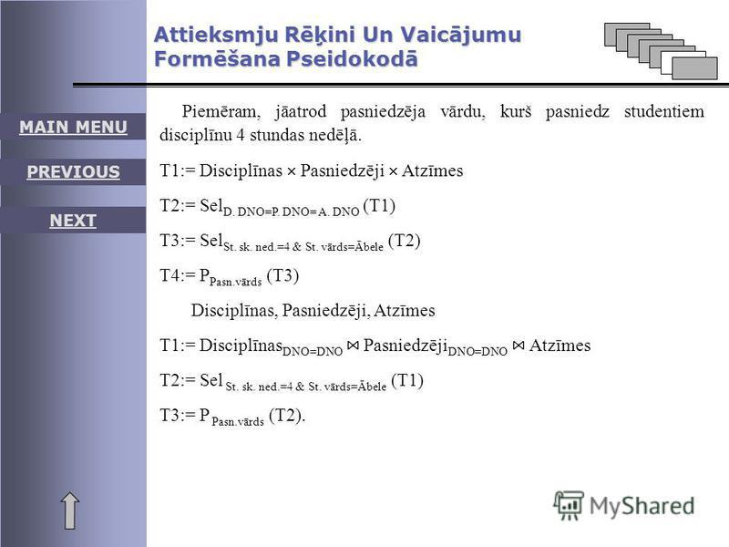 MAIN MENU PREVIOUS NEXT Piemēram, jāatrod pasniedzēja vārdu, kurš pasniedz studentiem disciplīnu 4 stundas nedēļā. T1:= Disciplīnas Pasniedzēji Atzīmes T2:= Sel D. DNO=P. DNO= A. DNO (T1) T3:= Sel St. sk. ned.=4 & St. vārds=Ābele (T2) T4:= P Pasn.vār