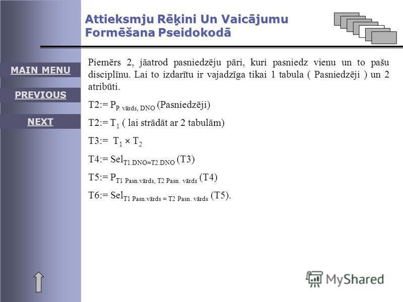 MAIN MENU PREVIOUS NEXT Piemērs 2, jāatrod pasniedzēju pāri, kuri pasniedz vienu un to pašu disciplīnu. Lai to izdarītu ir vajadzīga tikai 1 tabula ( Pasniedzēji ) un 2 atribūti. T2:= P P. vārds, DNO (Pasniedzēji) T2:= T 1 ( lai strādāt ar 2 tabulām)