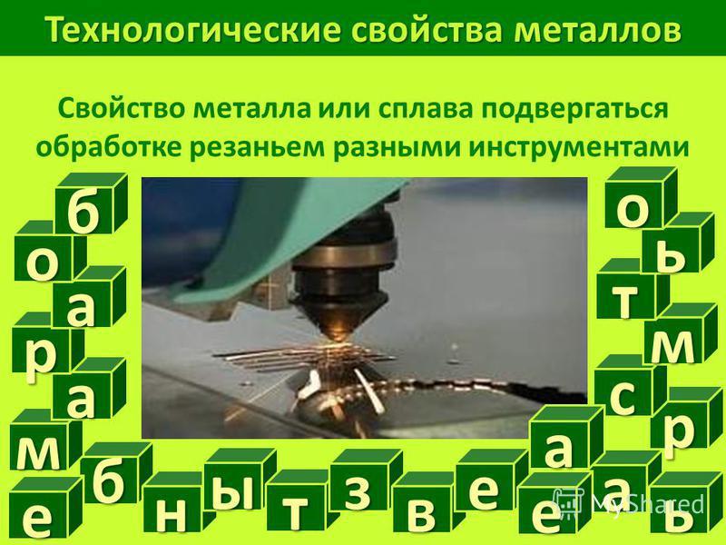 Технологические свойства металлов Свойство металла или сплава подвергаться обработке резаньем разными инструментами б а е н ь м ы т з в е е р с м т ь о а р а о б а
