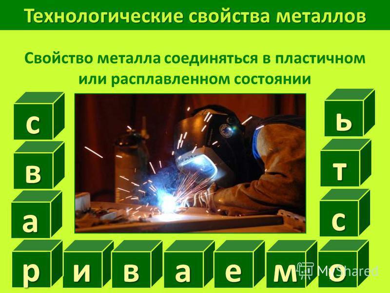 Технологические свойства металлов Свойство металла соединяться в пластичном или расплавленном состоянии ив р в сажать ем о с