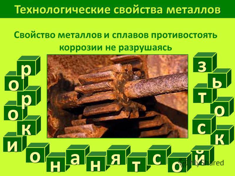 Технологические свойства металлов Свойство металлов и сплавов противостоять коррозии не разрушаясь о й н о и а н я т с о кисть к о р о р з