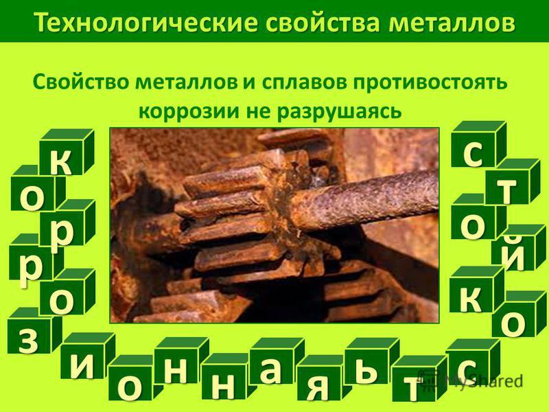 Технологические свойства металлов Свойство металлов и сплавов противостоять коррозии не разрушаясь и с о й з н н а я то к о т о р р о к с