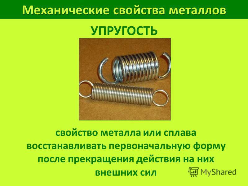 Механические свойства металлов УПРУГОСТЬ свойство металла или сплава восстанавливать первоначальную форму после прекращения действия на них внешних сил