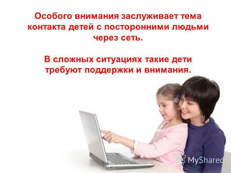 Особого внимания заслуживает тема контакта детей с посторонними людьми через сеть. В сложных ситуациях такие дети требуют поддержки и внимания.