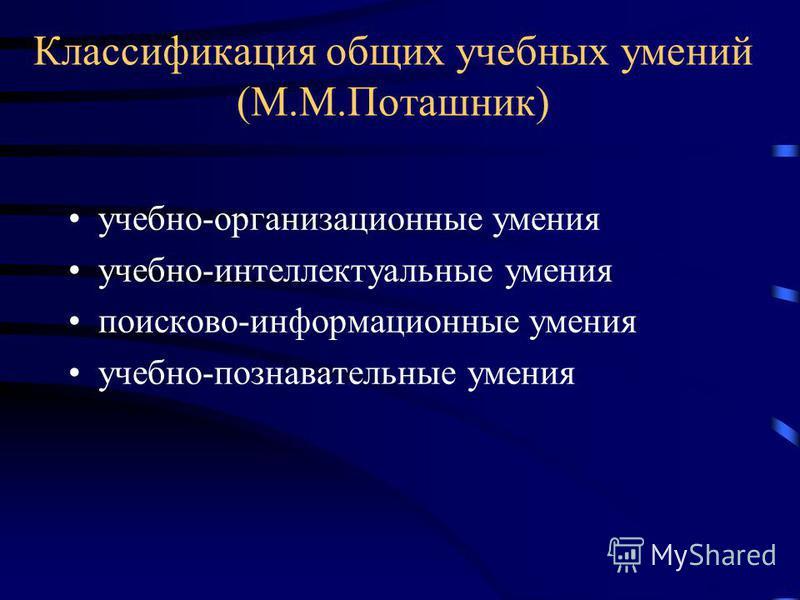 Классификация общих учебных умений (М.М.Поташник) учебно-организационные умения учебно-интеллектуальные умения поисково-информационные умения учебно-познавательные умения