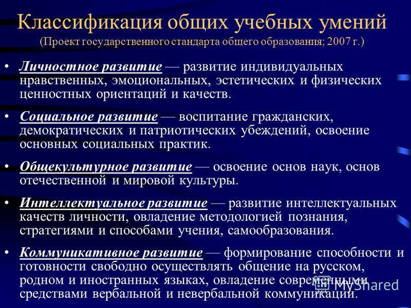 Классификация общих учебных умений (Проект государственного стандарта общего образования; 2007 г.) Личностное развитие развитие индивидуальных нравственных, эмоциональных, эстетических и физических ценностных ориентаций и качеств. Социальное развитие