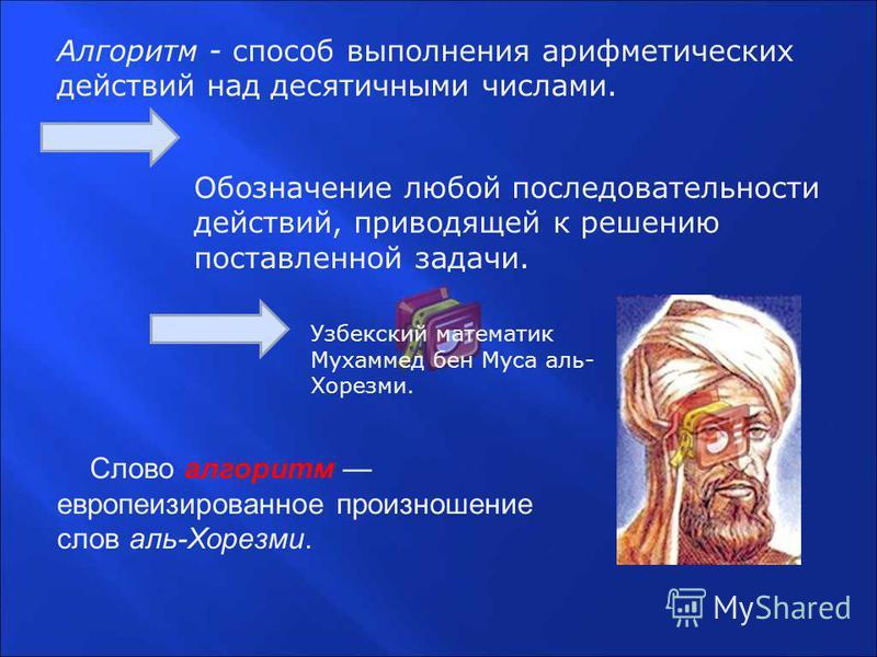 Алгоритм - способ выполнения арифметических действий над десятичными числами. Обозначение любой последовательности действий, приводящей к решению поставленной задачи. Узбекский математик Мухаммед бен Муса аль- Хорезми. Слово алгоритм европеизированно