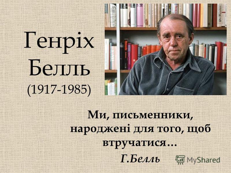 Генріх Белль (1917-1985) Ми, письменники, народжені для того, щоб втручатися… Г.Белль
