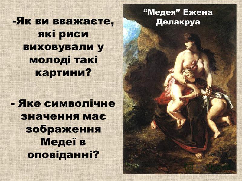 Медея Ежена Делакруа -Як ви вважаєте, які риси виховували у молоді такі картини? - Яке символічне значення має зображення Медеї в оповіданні?