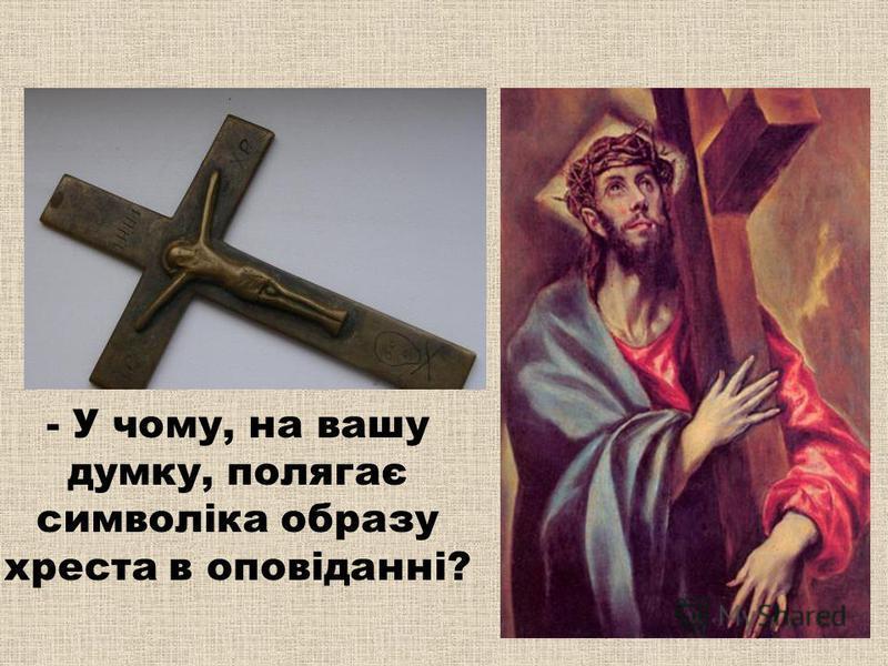 - У чому, на вашу думку, полягає символіка образу хреста в оповіданні?
