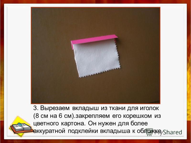 3. Вырезаем вкладыш из ткани для иголок (8 см на 6 см).закрепляем его корешком из цветного картона. Он нужен для более аккуратной подклейки вкладыша к обложке.