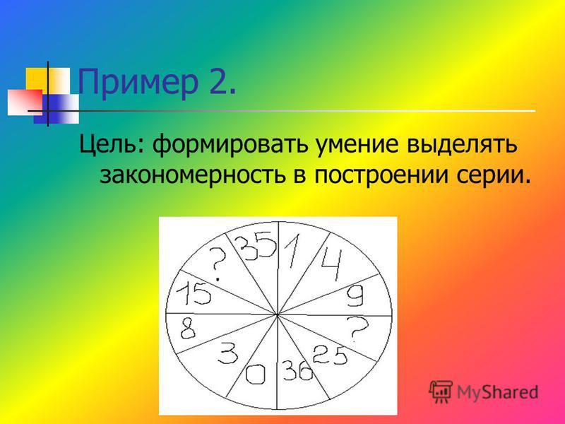 Пример 2. Цель: формировать умение выделять закономерность в построении серии.
