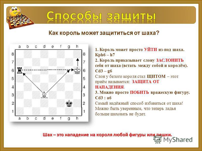 Как король может защититься от шаха? 1. Король может просто УЙТИ из-под шаха. Крh6 – h7 2. Король приказывает слону ЗАСЛОНИТЬ себя от шаха (встать между собой и королём). Сd3 – g6 Слон у белого короля стал ЩИТОМ – этот приём называется: ЗАЩИТА ОТ НАП