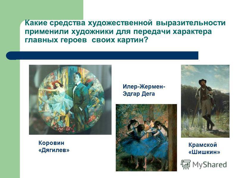 Какие средства художественной выразительности применили художники для передачи характера главных героев своих картин? Коровин «Дягилев» Крамской «Шишкин» Илер-Жермен- Эдгар Дега