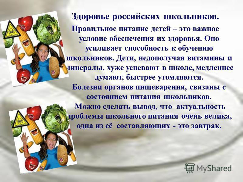 Здоровье российских школьников. Правильное питание детей – это важное условие обеспечения их здоровья. Оно усиливает способность к обучению школьников. Дети, недополучая витамины и минералы, хуже успевают в школе, медленнее думают, быстрее утомляются
