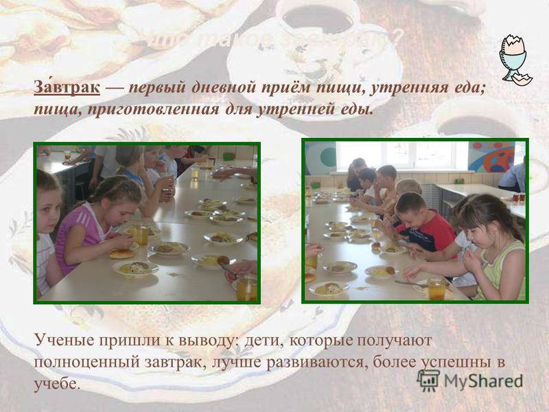 Что такое завтрак ? За́втрак первый дневной приём пищи, утренняя еда; пища, приготовленная для утренней еды. Ученые пришли к выводу: дети, которые получают полноценный завтрак, лучше развиваются, более успешны в учебе.