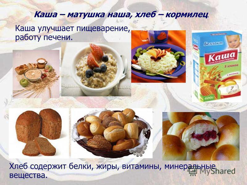 Каша улучшает пищеварение, работу печени. Хлеб содержит белки, жиры, витамины, минеральные вещества. Каша – матушка наша, хлеб – кормилец.
