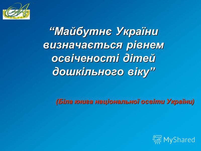 Майбутнє України визначається рівнем освіченості дітей дошкільного віку (Біла книга національної освіти України)