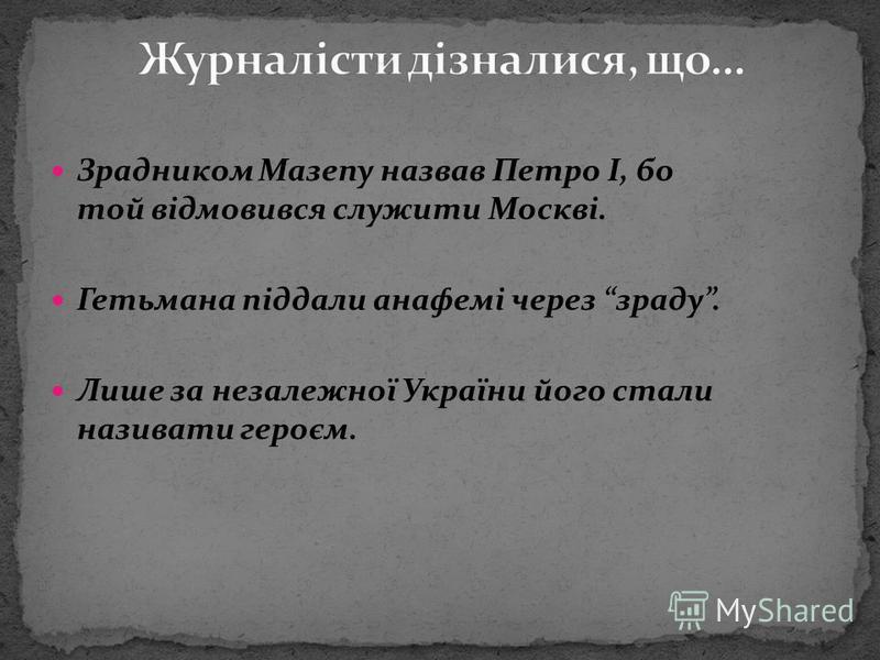 Зрадником Мазепу назвав Петро І, бо той відмовився служити Москві. Гетьмана піддали анафемі через зраду. Лише за незалежної України його стали називати героєм.