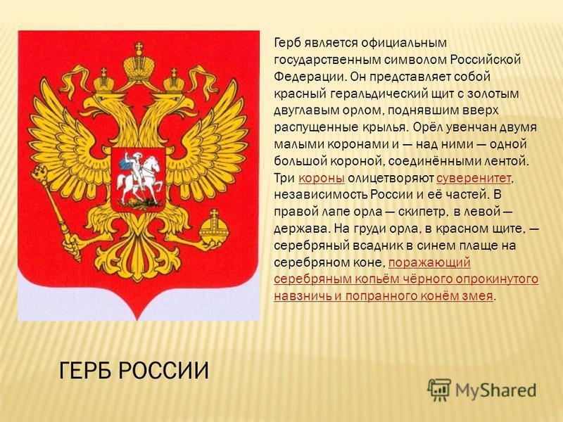 Герб является официальным государственным символом Российской Федерации. Он представляет собой красный геральдический щит с золотым двуглавым орлом, поднявшим вверх распущенные крылья. Орёл увенчан двумя малыми коронами и над ними одной большой корон